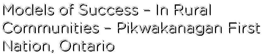 Models of Success – In Rural Communities – Pikwakanagan First Nation, Ontario