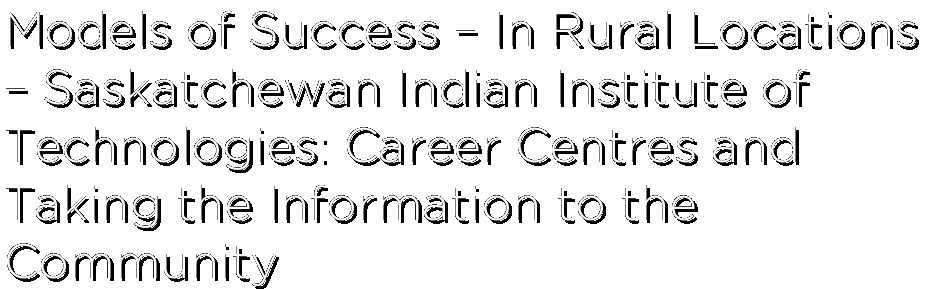 Models of Success – In Rural Locations – Saskatchewan Indian Institute of Technologies: Career Centres and Taking the Information to the Community